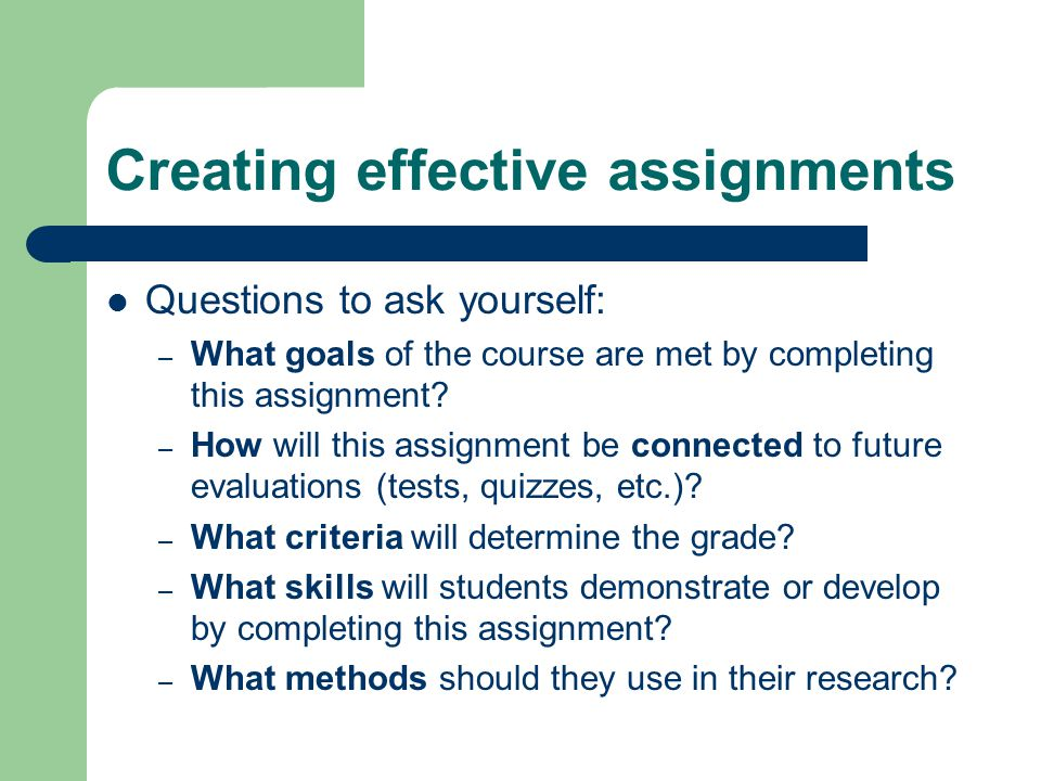Creating effective assignments Questions to ask yourself: – What goals of the course are met by completing this assignment.