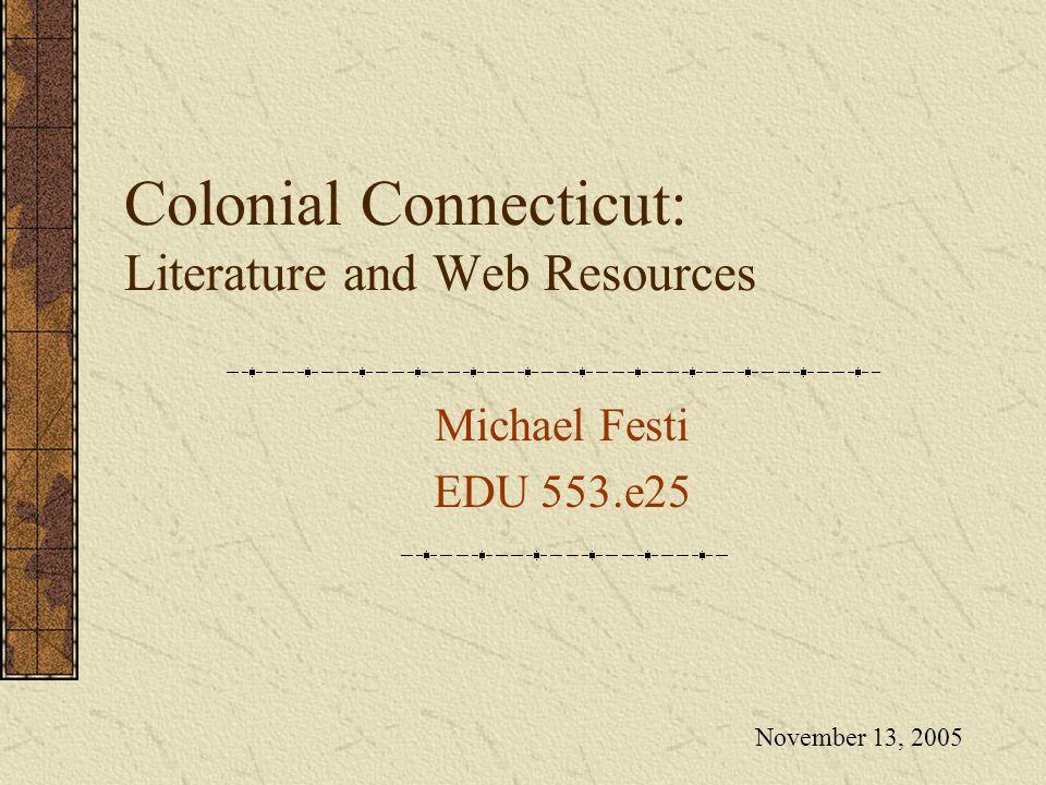Colonial Connecticut: Literature and Web Resources Michael Festi EDU 553.e25 November 13, 2005