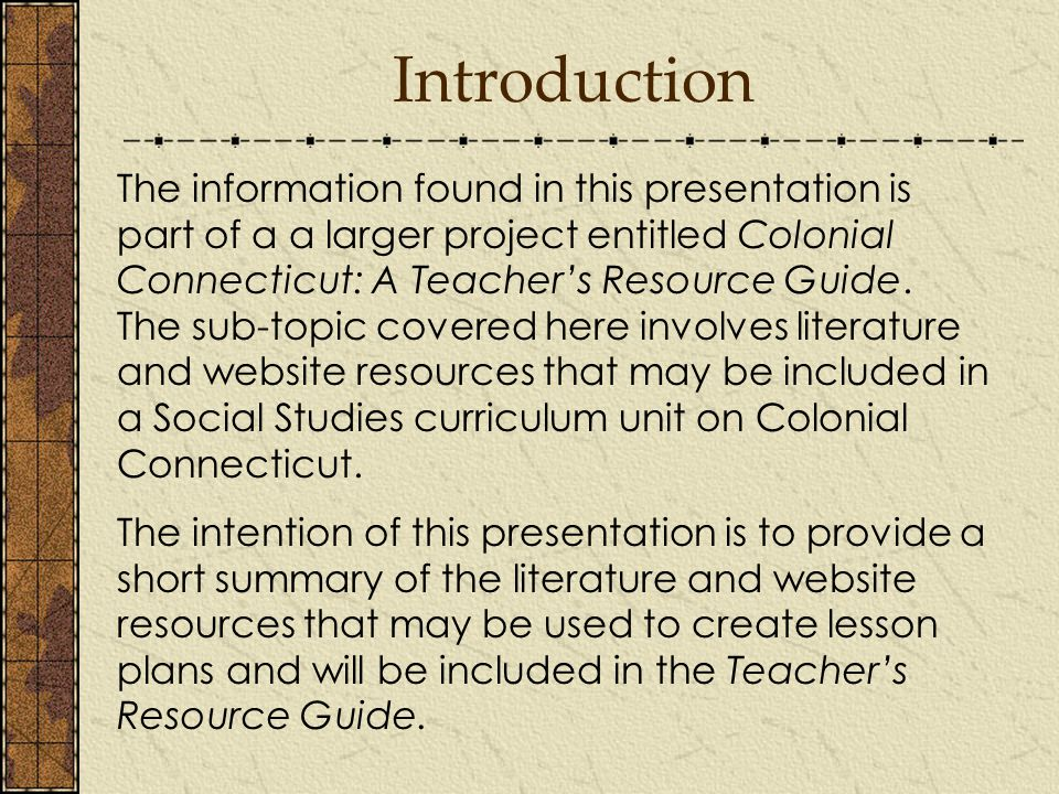 Introduction The information found in this presentation is part of a a larger project entitled Colonial Connecticut: A Teacher's Resource Guide.