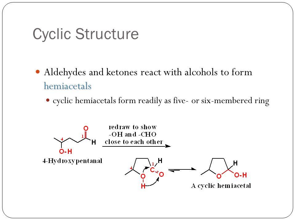 Cyclic Structure hemiacetals Aldehydes and ketones react with alcohols to form hemiacetals cyclic hemiacetals form readily as five- or six-membered ri