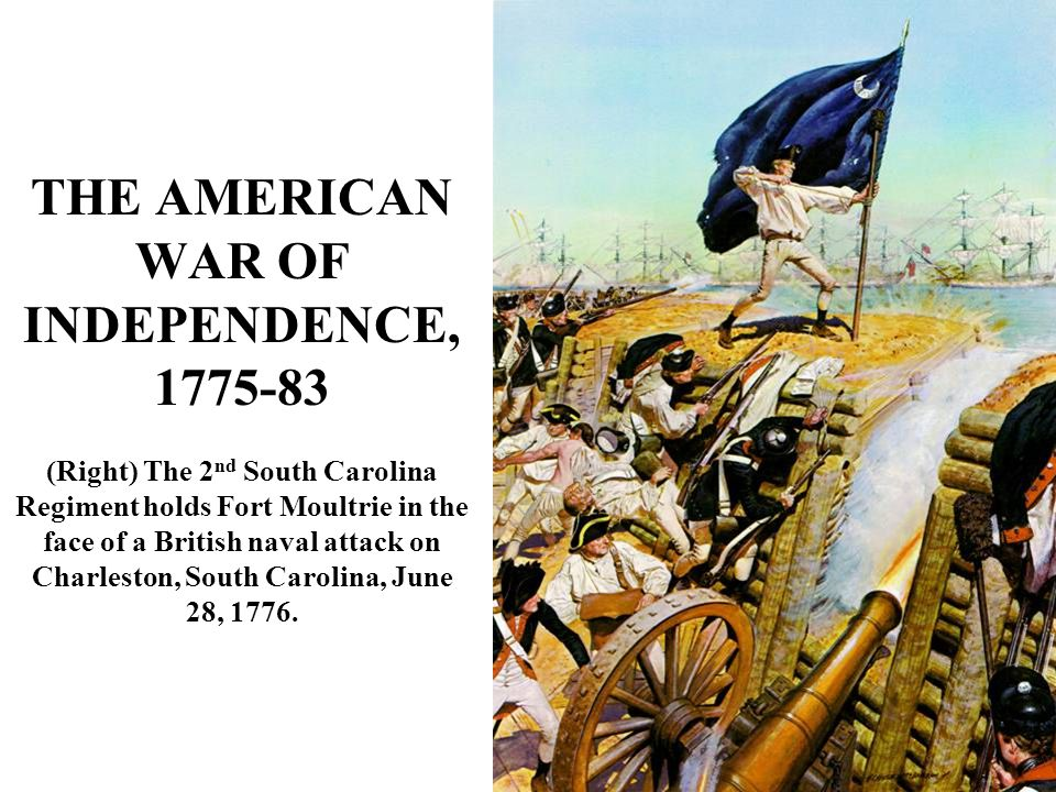 THE AMERICAN WAR OF INDEPENDENCE, 1775-83 (Right) The 2 nd South Carolina Regiment holds Fort Moultrie in the face of a British naval attack on Charleston, South Carolina, June 28, 1776.