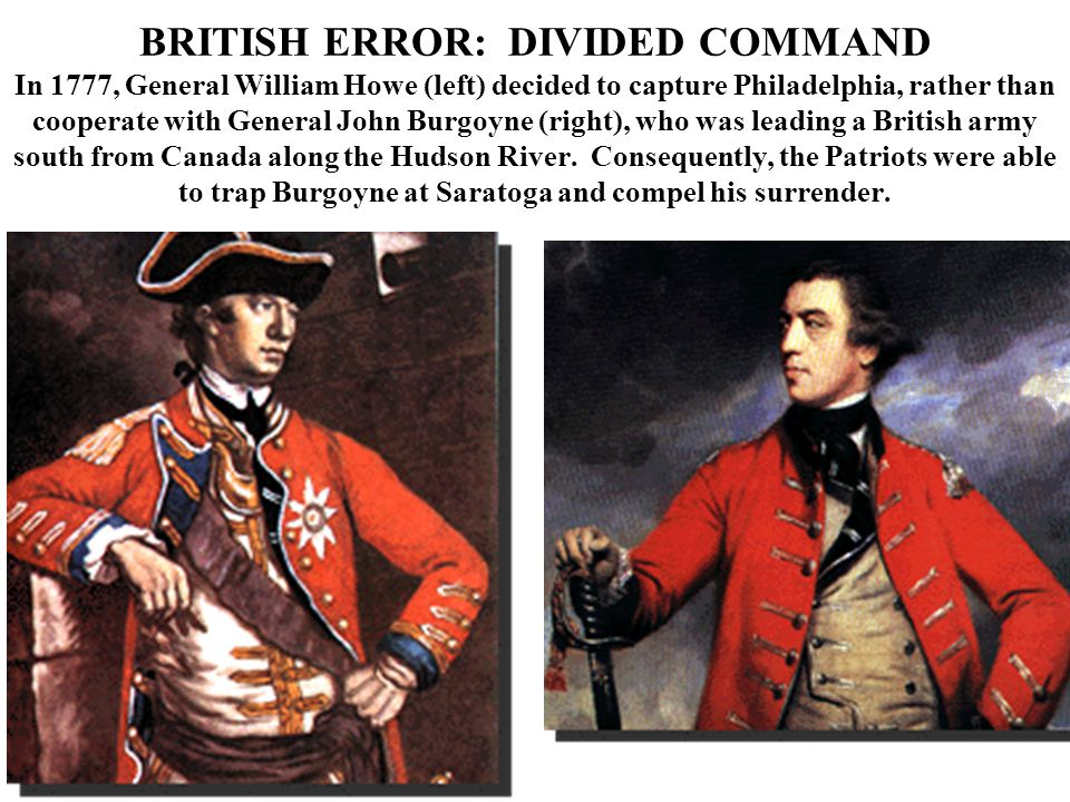 BRITISH ERROR: DIVIDED COMMAND In 1777, General William Howe (left) decided to capture Philadelphia, rather than cooperate with General John Burgoyne (right), who was leading a British army south from Canada along the Hudson River.