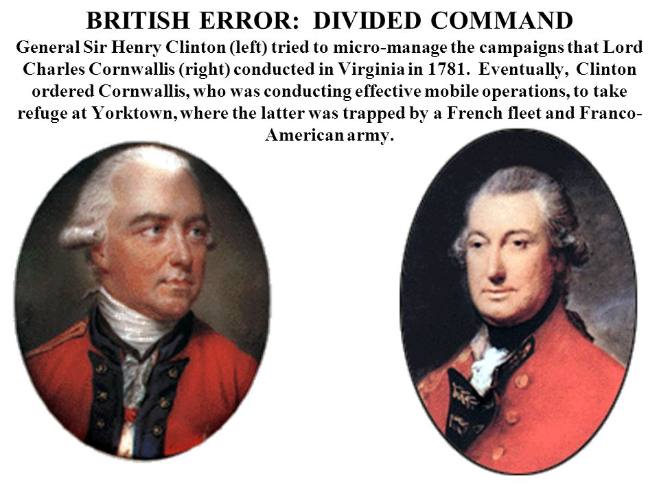 BRITISH ERROR: DIVIDED COMMAND General Sir Henry Clinton (left) tried to micro-manage the campaigns that Lord Charles Cornwallis (right) conducted in Virginia in 1781.