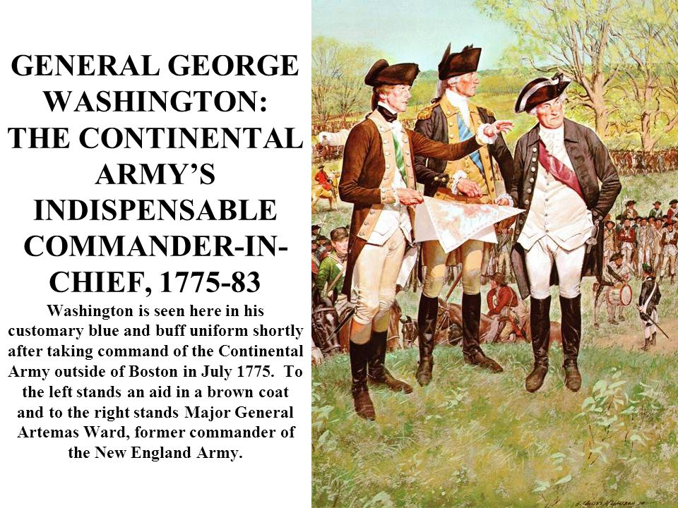 GENERAL GEORGE WASHINGTON: THE CONTINENTAL ARMY'S INDISPENSABLE COMMANDER-IN- CHIEF, 1775-83 Washington is seen here in his customary blue and buff uniform shortly after taking command of the Continental Army outside of Boston in July 1775.