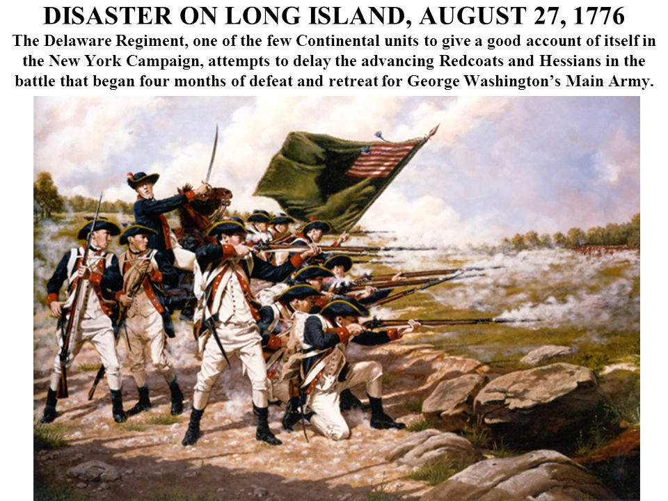 DISASTER ON LONG ISLAND, AUGUST 27, 1776 The Delaware Regiment, one of the few Continental units to give a good account of itself in the New York Campaign, attempts to delay the advancing Redcoats and Hessians in the battle that began four months of defeat and retreat for George Washington's Main Army.