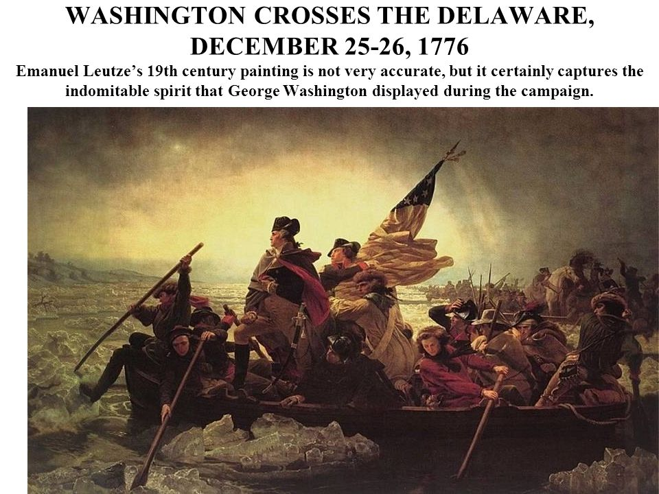 WASHINGTON CROSSES THE DELAWARE, DECEMBER 25-26, 1776 Emanuel Leutze's 19th century painting is not very accurate, but it certainly captures the indomitable spirit that George Washington displayed during the campaign.
