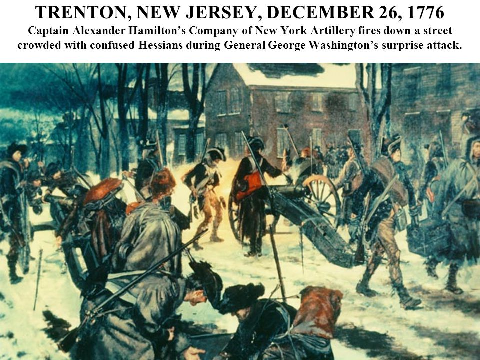 TRENTON, NEW JERSEY, DECEMBER 26, 1776 Captain Alexander Hamilton's Company of New York Artillery fires down a street crowded with confused Hessians during General George Washington's surprise attack.