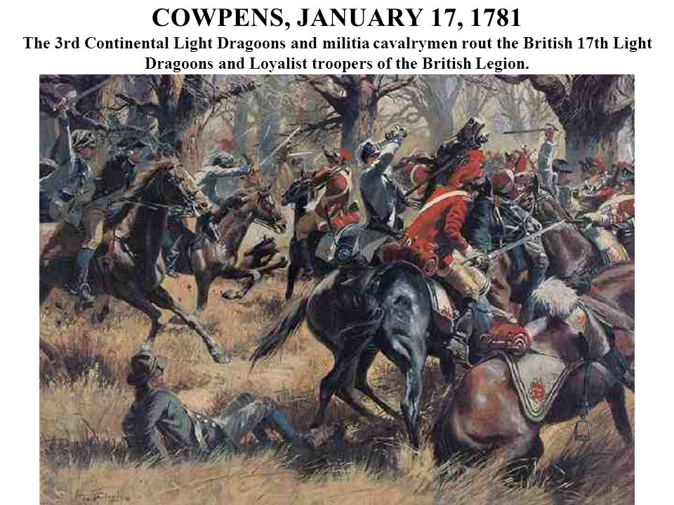 COWPENS, JANUARY 17, 1781 The 3rd Continental Light Dragoons and militia cavalrymen rout the British 17th Light Dragoons and Loyalist troopers of the British Legion.