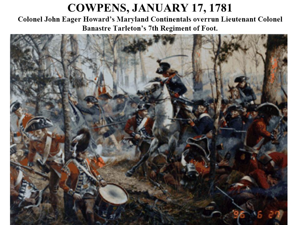COWPENS, JANUARY 17, 1781 Colonel John Eager Howard's Maryland Continentals overrun Lieutenant Colonel Banastre Tarleton's 7th Regiment of Foot.