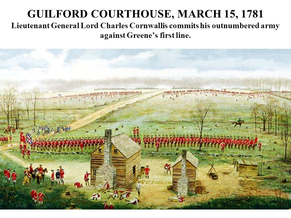 GUILFORD COURTHOUSE, MARCH 15, 1781 Lieutenant General Lord Charles Cornwallis commits his outnumbered army against Greene's first line.