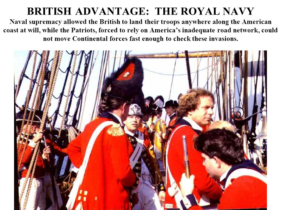 BRITISH ADVANTAGE: THE ROYAL NAVY Naval supremacy allowed the British to land their troops anywhere along the American coast at will, while the Patriots, forced to rely on America's inadequate road network, could not move Continental forces fast enough to check these invasions.