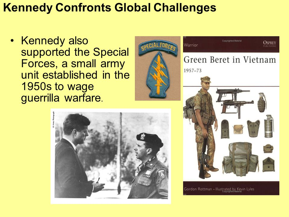 Kennedy Confronts Global Challenges Kennedy also supported the Special Forces, a small army unit established in the 1950s to wage guerrilla warfare.