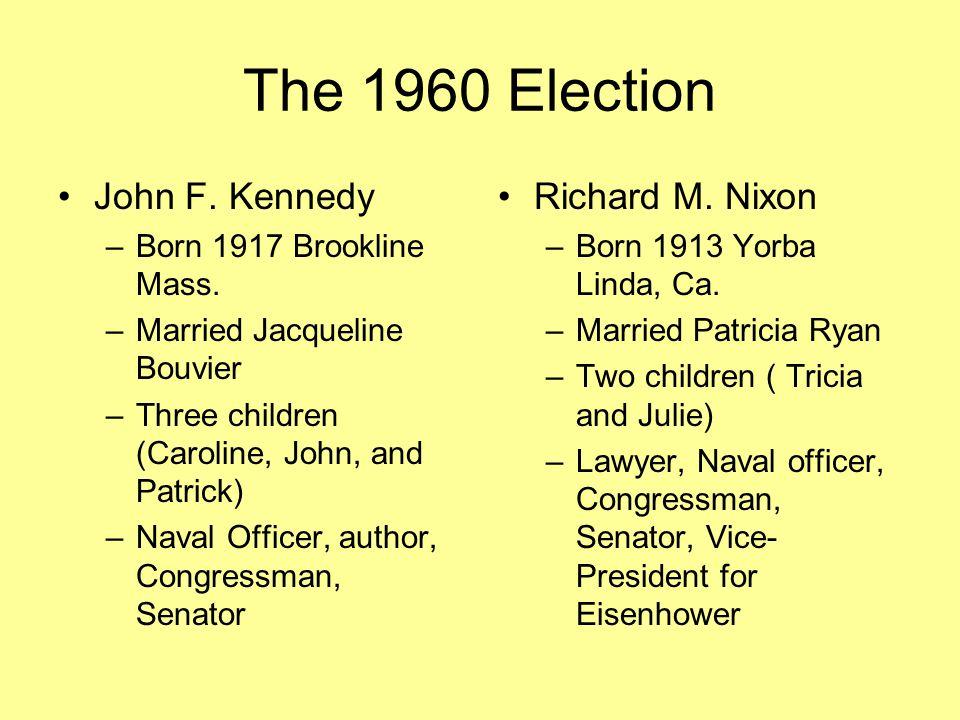 The 1960 Election John F. Kennedy –Born 1917 Brookline Mass. –Married Jacqueline Bouvier –Three children (Caroline, John, and Patrick) –Naval Officer,