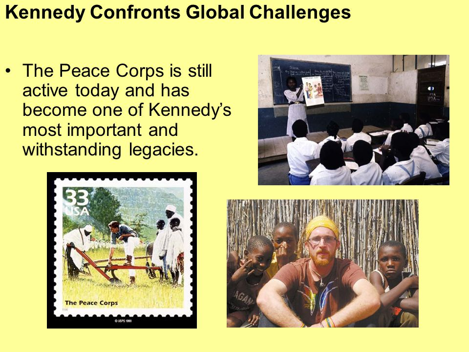 Kennedy Confronts Global Challenges The Peace Corps is still active today and has become one of Kennedy's most important and withstanding legacies.