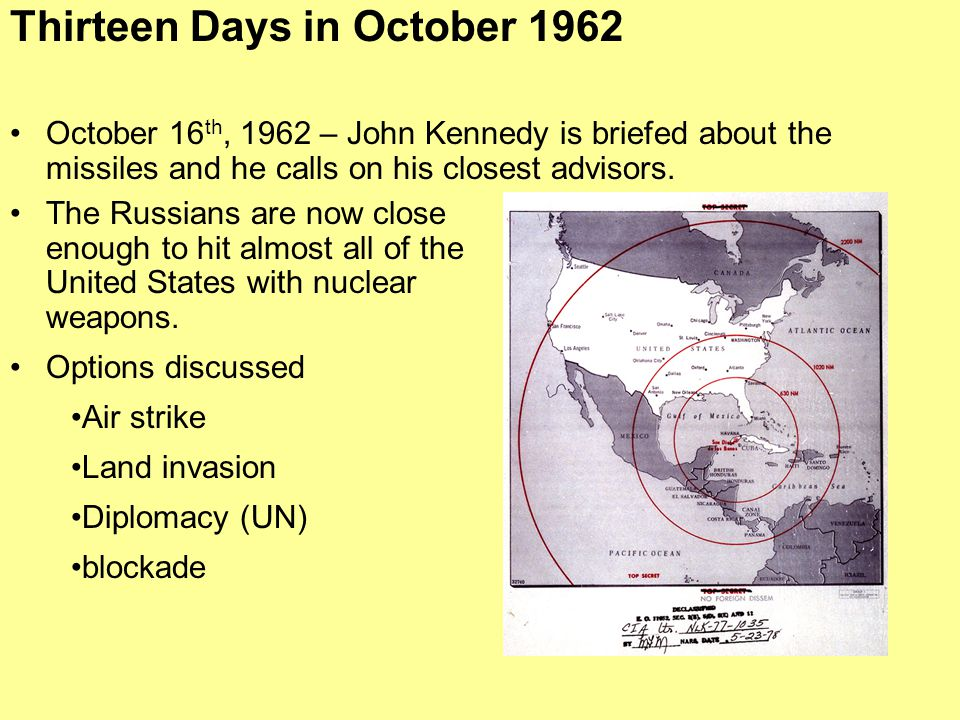 October 16 th, 1962 – John Kennedy is briefed about the missiles and he calls on his closest advisors. Thirteen Days in October 1962 The Russians are
