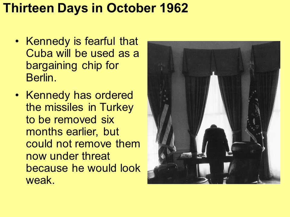 Kennedy is fearful that Cuba will be used as a bargaining chip for Berlin. Kennedy has ordered the missiles in Turkey to be removed six months earlier