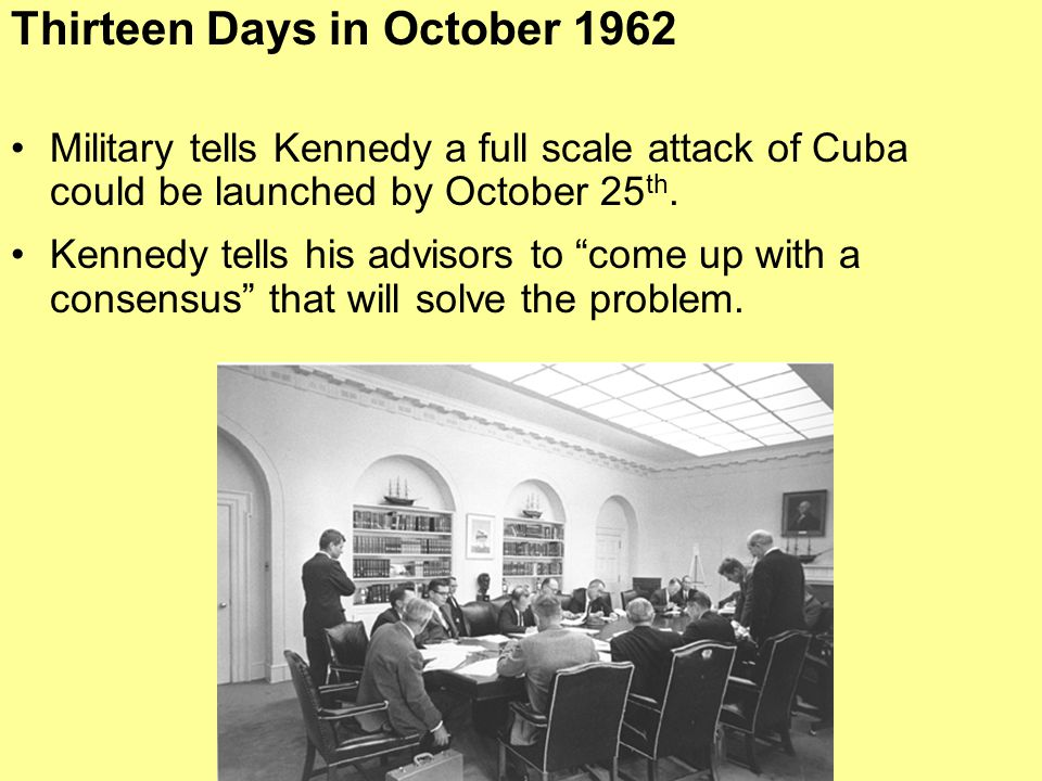 """Military tells Kennedy a full scale attack of Cuba could be launched by October 25 th. Kennedy tells his advisors to """"come up with a consensus"""" that w"""