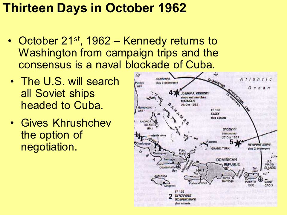 October 21 st, 1962 – Kennedy returns to Washington from campaign trips and the consensus is a naval blockade of Cuba. Thirteen Days in October 1962 (