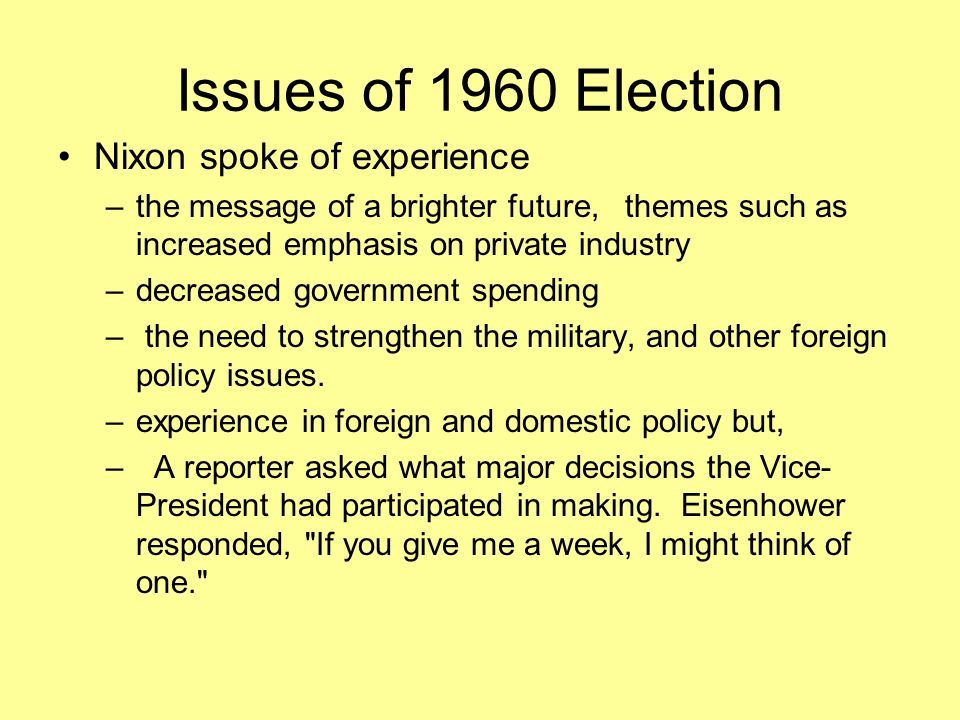 Issues of 1960 Election Nixon spoke of experience –the message of a brighter future, themes such as increased emphasis on private industry –decreased