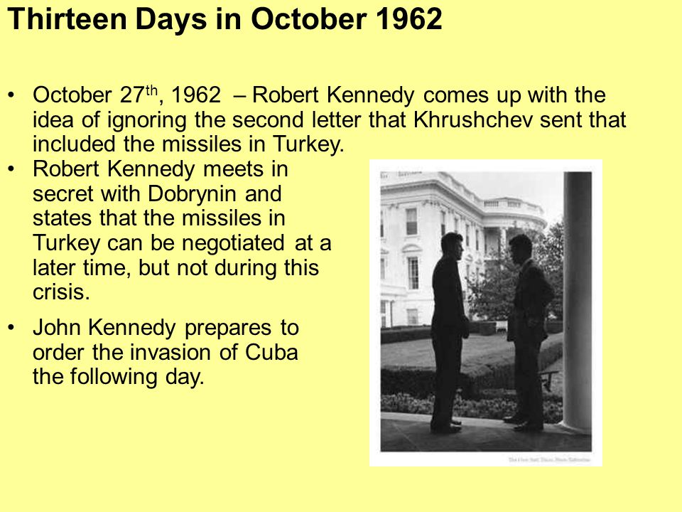 October 27 th, 1962 – Robert Kennedy comes up with the idea of ignoring the second letter that Khrushchev sent that included the missiles in Turkey. T