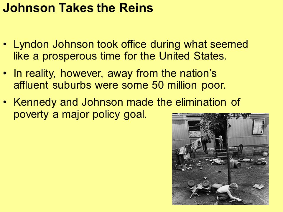 Johnson Takes the Reins Lyndon Johnson took office during what seemed like a prosperous time for the United States. In reality, however, away from the