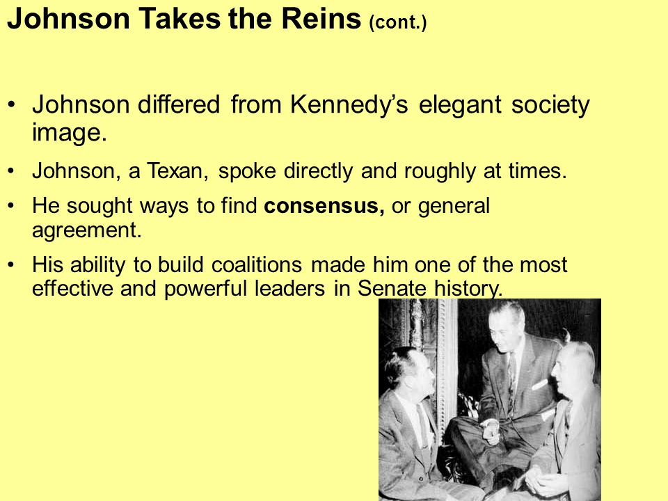 Johnson differed from Kennedy's elegant society image. Johnson, a Texan, spoke directly and roughly at times. He sought ways to find consensus, or gen