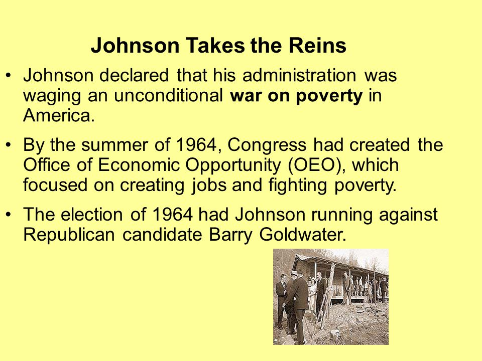 Johnson declared that his administration was waging an unconditional war on poverty in America. By the summer of 1964, Congress had created the Office
