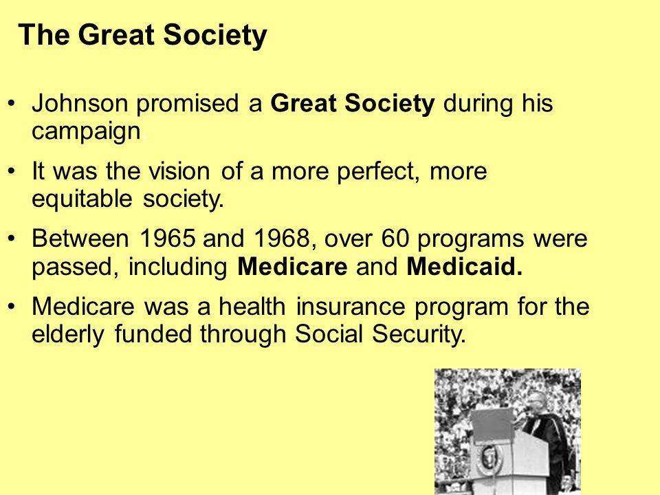 The Great Society Johnson promised a Great Society during his campaign. It was the vision of a more perfect, more equitable society. Between 1965 and