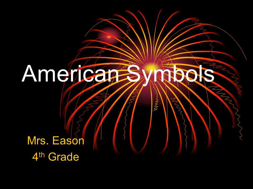 American Symbols Mrs. Eason 4 th Grade