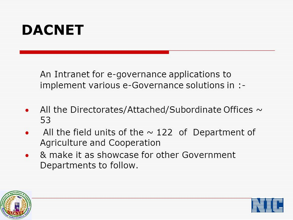 DACNET An Intranet for e-governance applications to implement various e-Governance solutions in :- All the Directorates/Attached/Subordinate Offices ~ 53  All the field units of the ~ 122 of Department of Agriculture and Cooperation & make it as showcase for other Government Departments to follow.