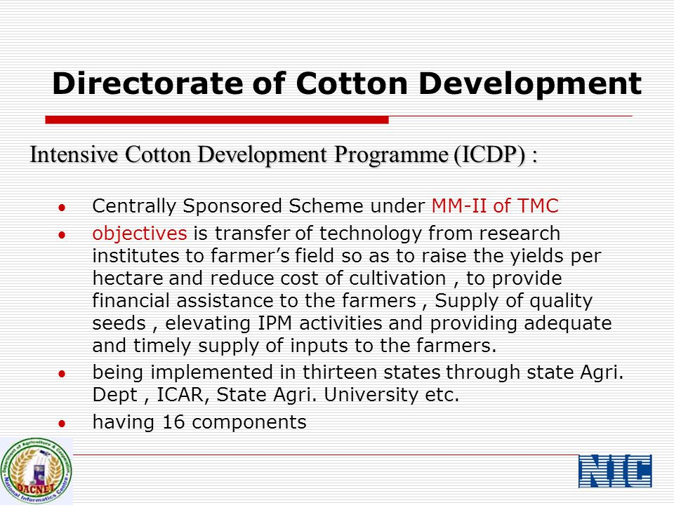 Intensive Cotton Development Programme (ICDP) : Centrally Sponsored Scheme under MM-II of TMC objectives is transfer of technology from research institutes to farmer's field so as to raise the yields per hectare and reduce cost of cultivation, to provide financial assistance to the farmers, Supply of quality seeds, elevating IPM activities and providing adequate and timely supply of inputs to the farmers.