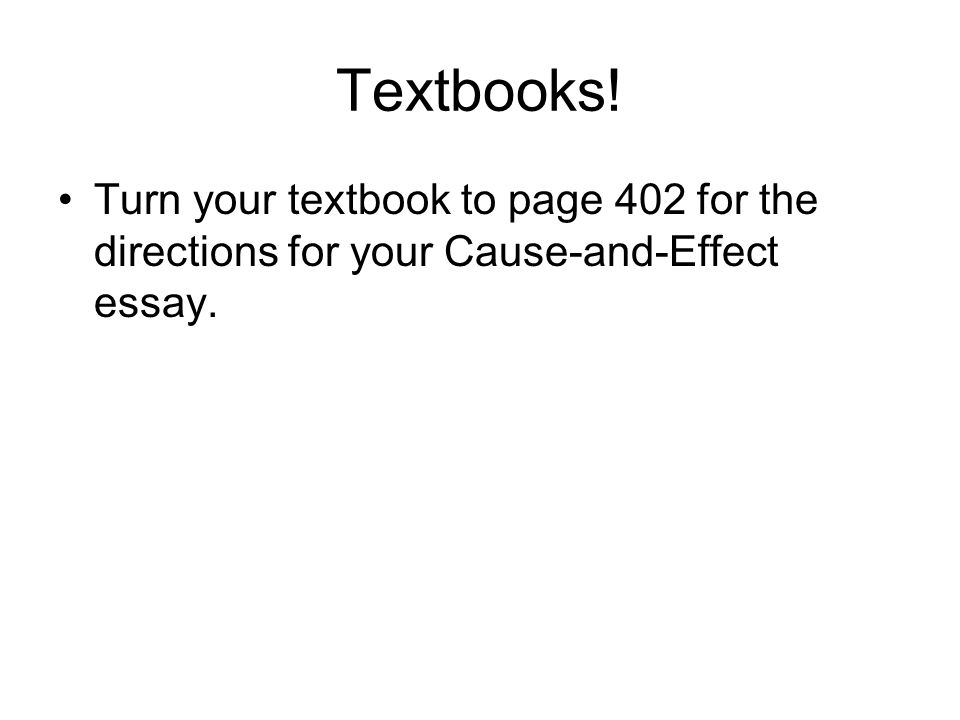 Textbooks! Turn your textbook to page 402 for the directions for your Cause-and-Effect essay.