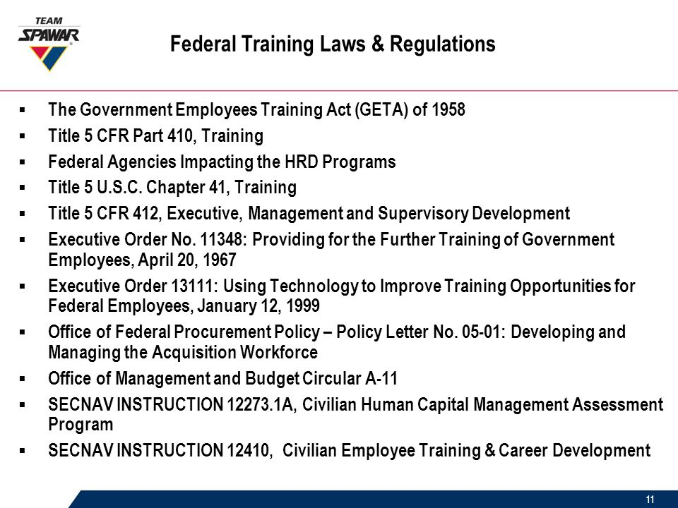 11 Federal Training Laws & Regulations  The Government Employees Training Act (GETA) of 1958  Title 5 CFR Part 410, Training  Federal Agencies Impacting the HRD Programs  Title 5 U.S.C.
