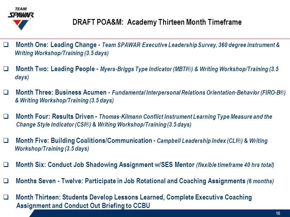 16 DRAFT POA&M: Academy Thirteen Month Timeframe  Month One: Leading Change - Team SPAWAR Executive Leadership Survey, 360 degree instrument & Writing Workshop/Training (3.5 days)  Month Two: Leading People - Myers-Briggs Type Indicator (MBTI®) & Writing Workshop/Training (3.5 days)  Month Three: Business Acumen - Fundamental Interpersonal Relations Orientation-Behavior (FIRO-B®) & Writing Workshop/Training (3.5 days)  Month Four: Results Driven - Thomas-Kilmann Conflict Instrument Learning Type Measure and the Change Style Indicator (CSI®) & Writing Workshop/Training (3.5 days)  Month Five: Building Coalitions/Communication - Campbell Leadership Index (CLI®) & Writing Workshop/Training (3.5 days)  Month Six: Conduct Job Shadowing Assignment w/SES Mentor (flexible timeframe 40 hrs total)  Months Seven - Twelve: Participate in Job Rotational and Coaching Assignments (6 months)  Month Thirteen: Students Develop Lessons Learned, Complete Executive Coaching Assignment and Conduct Out Briefing to CCBU