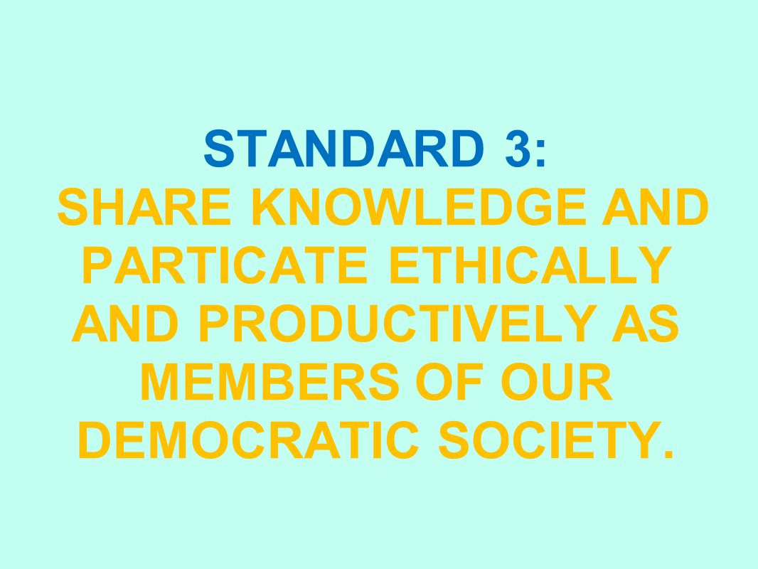 STANDARD 3: SHARE KNOWLEDGE AND PARTICATE ETHICALLY AND PRODUCTIVELY AS MEMBERS OF OUR DEMOCRATIC SOCIETY.