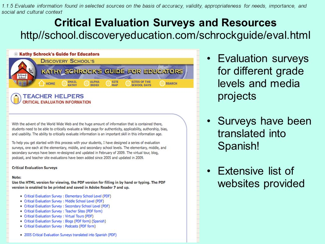 1.1.5 Evaluate information found in selected sources on the basis of accuracy, validity, appropriateness for needs, importance, and social and cultural context Critical Evaluation Surveys and Resources http//school.discoveryeducation.com/schrockguide/eval.html Evaluation surveys for different grade levels and media projects Surveys have been translated into Spanish.