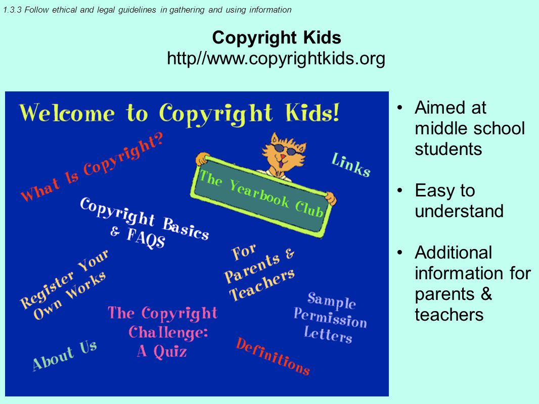 1.3.3 Follow ethical and legal guidelines in gathering and using information Copyright Kids http//www.copyrightkids.org Aimed at middle school students Easy to understand Additional information for parents & teachers