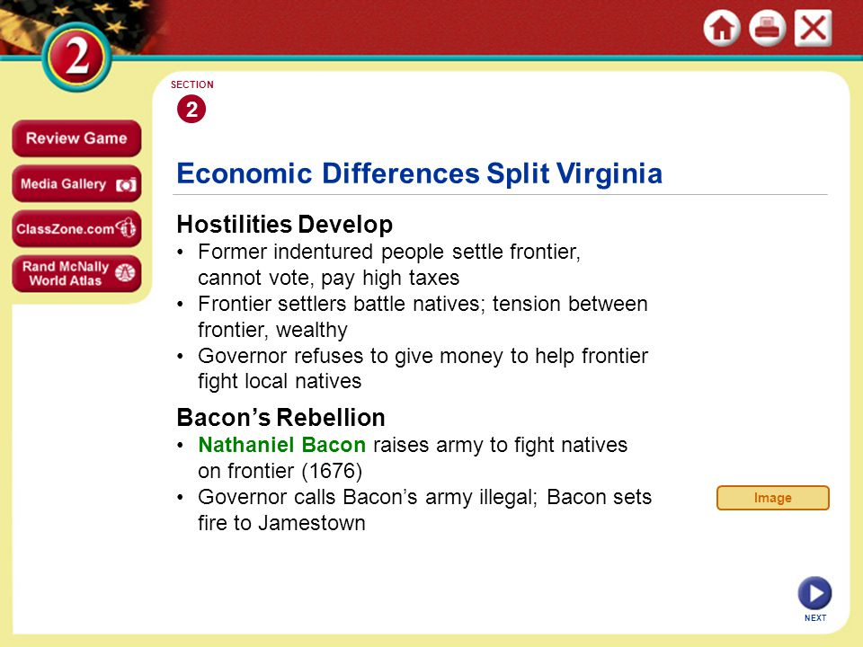 NEXT Economic Differences Split Virginia Hostilities Develop Former indentured people settle frontier, cannot vote, pay high taxes Frontier settlers battle natives; tension between frontier, wealthy Governor refuses to give money to help frontier fight local natives 2 SECTION Bacon's Rebellion Nathaniel Bacon raises army to fight natives on frontier (1676) Governor calls Bacon's army illegal; Bacon sets fire to Jamestown Image