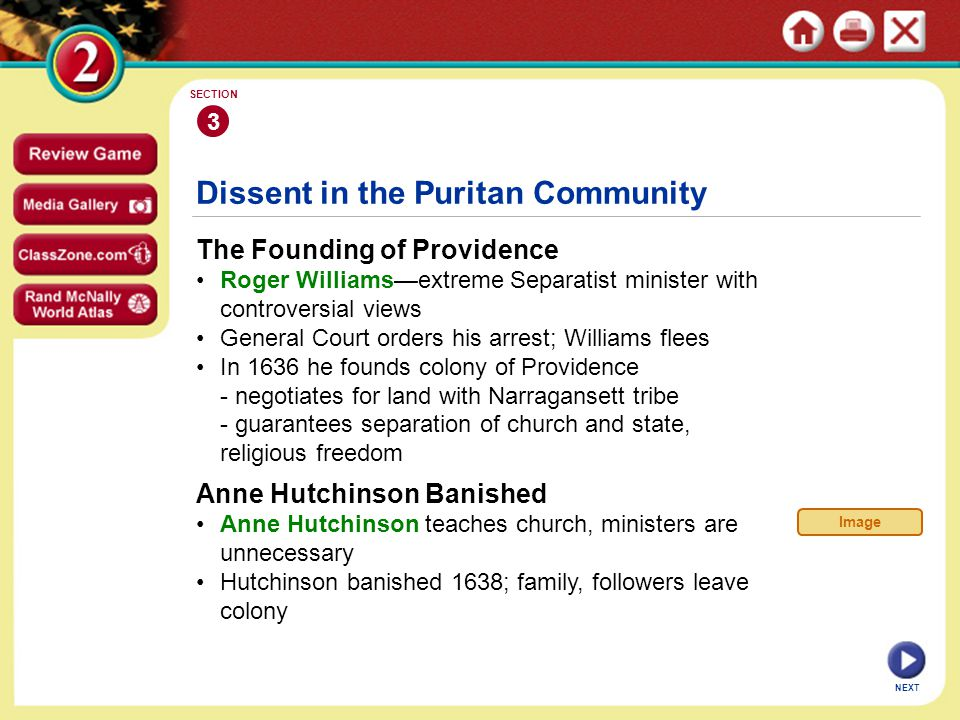 NEXT 3 SECTION Dissent in the Puritan Community The Founding of Providence Roger Williams—extreme Separatist minister with controversial views General Court orders his arrest; Williams flees In 1636 he founds colony of Providence - negotiates for land with Narragansett tribe - guarantees separation of church and state, religious freedom Anne Hutchinson Banished Anne Hutchinson teaches church, ministers are unnecessary Hutchinson banished 1638; family, followers leave colony Image