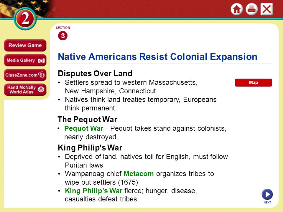NEXT 3 SECTION Disputes Over Land Settlers spread to western Massachusetts, New Hampshire, Connecticut Natives think land treaties temporary, Europeans think permanent Native Americans Resist Colonial Expansion The Pequot War Pequot War—Pequot takes stand against colonists, nearly destroyed King Philip's War Deprived of land, natives toil for English, must follow Puritan laws Wampanoag chief Metacom organizes tribes to wipe out settlers (1675) King Philip's War fierce; hunger, disease, casualties defeat tribes Map
