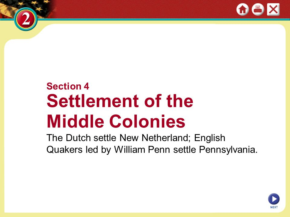 NEXT Section 4 Settlement of the Middle Colonies The Dutch settle New Netherland; English Quakers led by William Penn settle Pennsylvania.