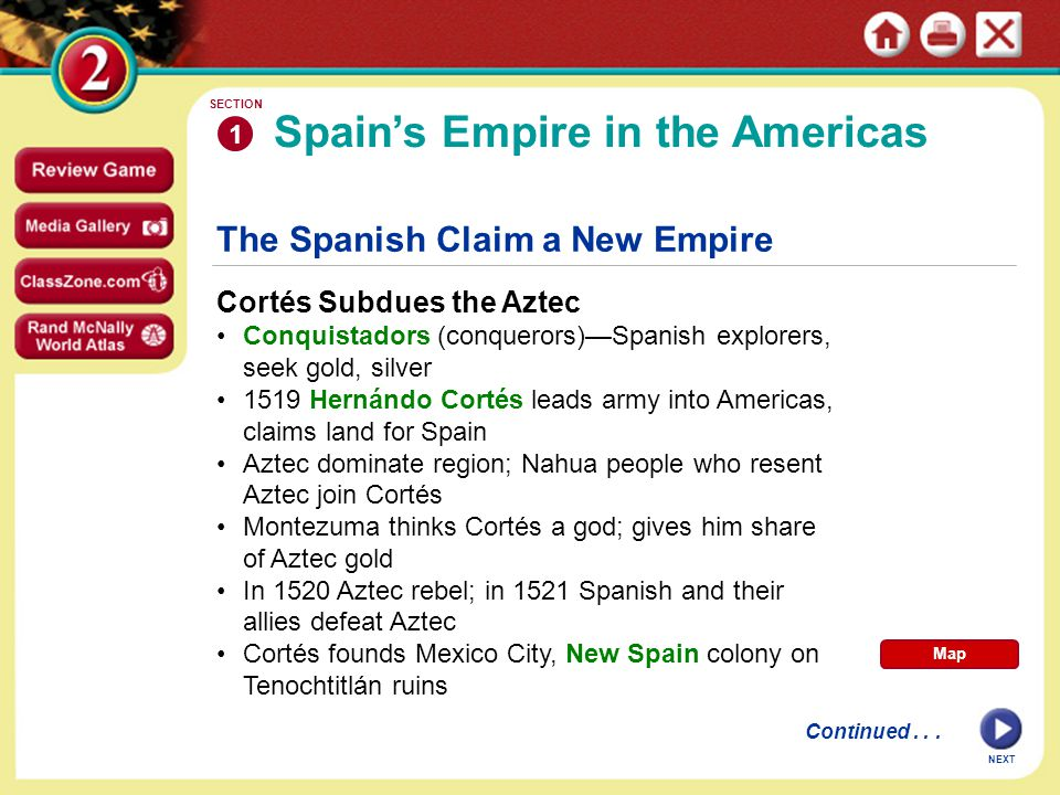 The Spanish Claim a New Empire Cortés Subdues the Aztec Conquistadors (conquerors)—Spanish explorers, seek gold, silver 1519 Hernándo Cortés leads army into Americas, claims land for Spain Aztec dominate region; Nahua people who resent Aztec join Cortés Montezuma thinks Cortés a god; gives him share of Aztec gold In 1520 Aztec rebel; in 1521 Spanish and their allies defeat Aztec Cortés founds Mexico City, New Spain colony on Tenochtitlán ruins Spain's Empire in the Americas 1 SECTION Continued...