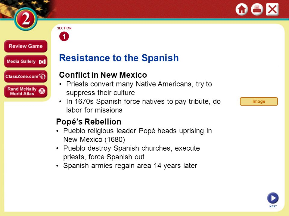 Resistance to the Spanish Conflict in New Mexico Priests convert many Native Americans, try to suppress their culture In 1670s Spanish force natives to pay tribute, do labor for missions 1 SECTION NEXT Image Popé's Rebellion Pueblo religious leader Popé heads uprising in New Mexico (1680) Pueblo destroy Spanish churches, execute priests, force Spanish out Spanish armies regain area 14 years later