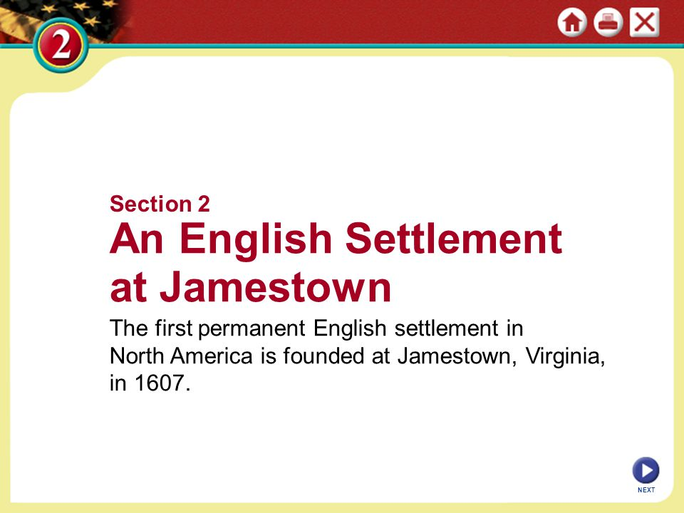 Section 2 An English Settlement at Jamestown The first permanent English settlement in North America is founded at Jamestown, Virginia, in 1607. NEXT