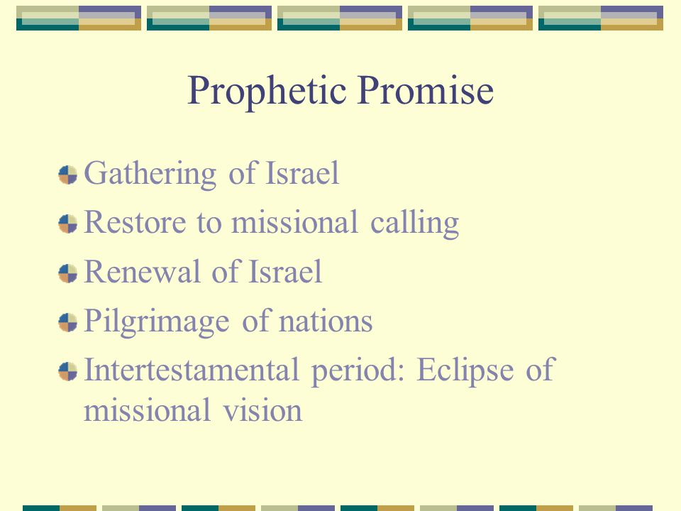 Prophetic Promise Gathering of Israel Restore to missional calling Renewal of Israel Pilgrimage of nations Intertestamental period: Eclipse of mission