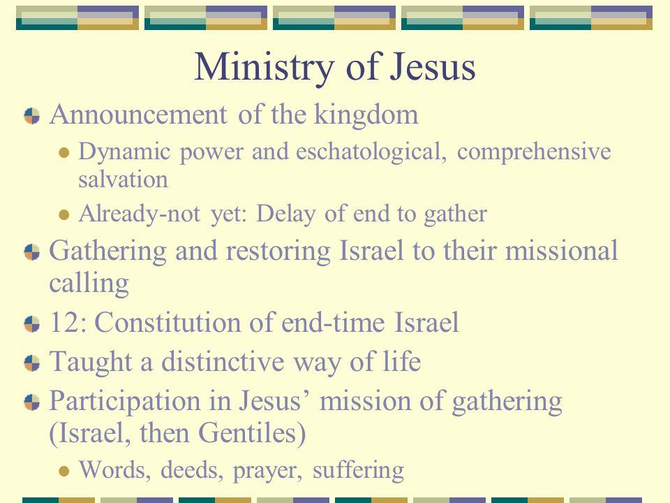 Ministry of Jesus Announcement of the kingdom Dynamic power and eschatological, comprehensive salvation Already-not yet: Delay of end to gather Gather