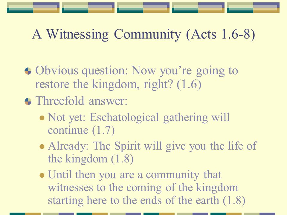 A Witnessing Community (Acts 1.6-8) Obvious question: Now you're going to restore the kingdom, right? (1.6) Threefold answer: Not yet: Eschatological