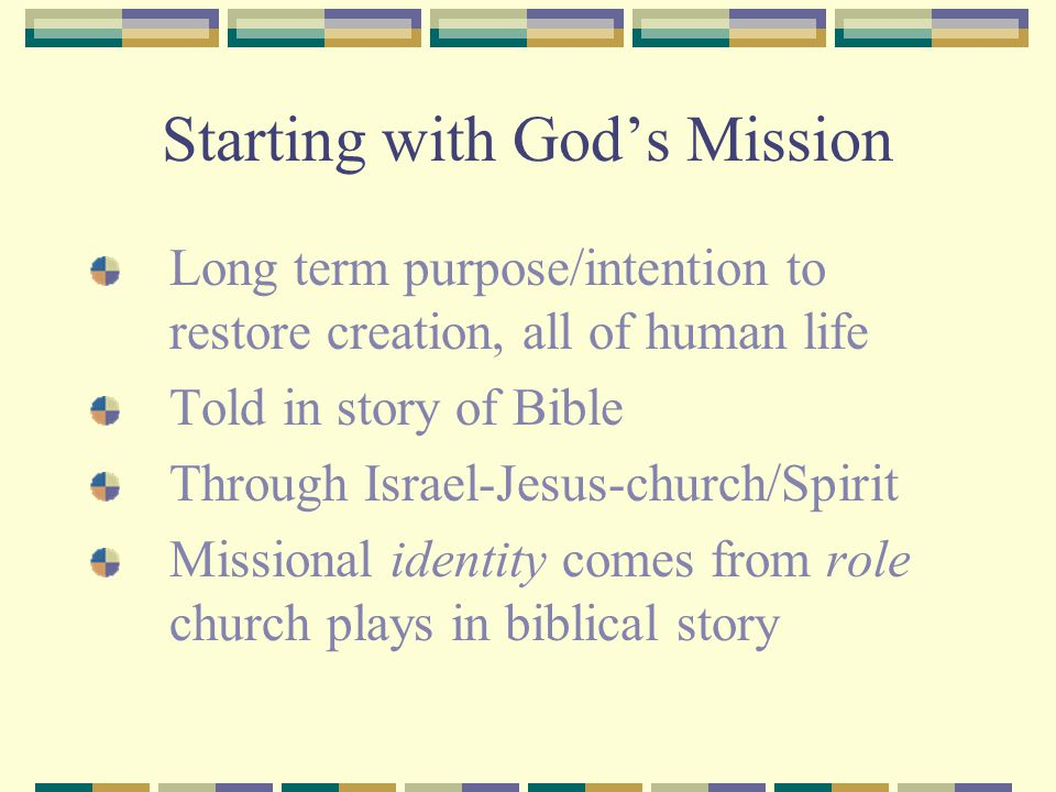Starting with God's Mission Long term purpose/intention to restore creation, all of human life Told in story of Bible Through Israel-Jesus-church/Spir