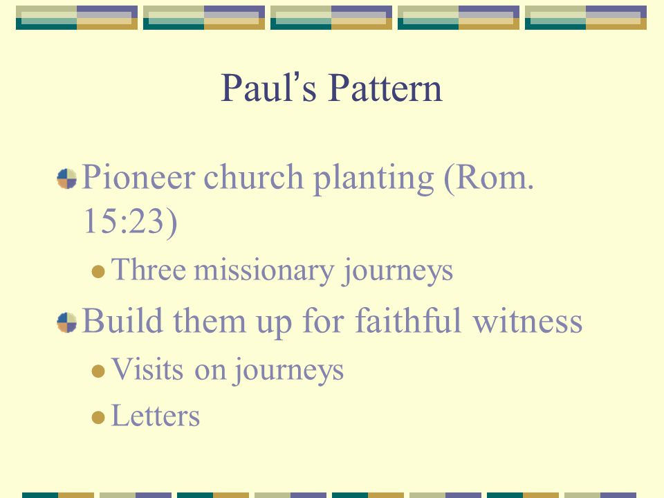 Paul ' s Pattern Pioneer church planting (Rom. 15:23) Three missionary journeys Build them up for faithful witness Visits on journeys Letters