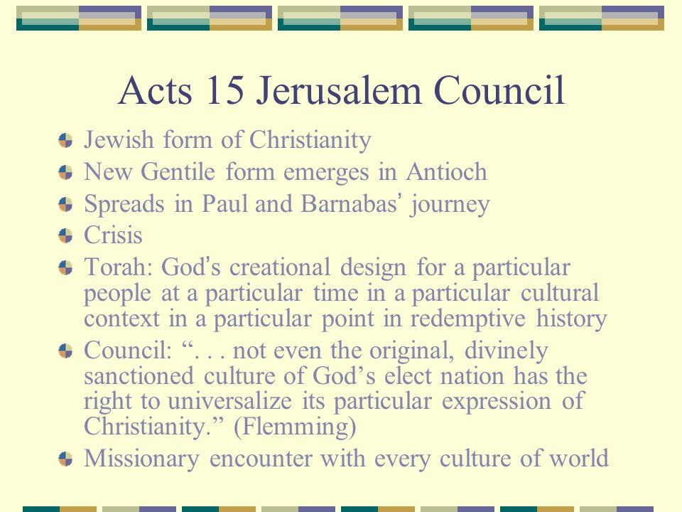 Acts 15 Jerusalem Council Jewish form of Christianity New Gentile form emerges in Antioch Spreads in Paul and Barnabas ' journey Crisis Torah: God ' s